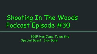 2019 Has Come To An End  Shooting In The Woods Podcast Episode #30 Special Guest  Slav Guns