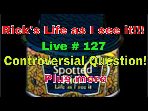 Rick's Life as I see it!!! Live # 127 Controversial Question! Plus more