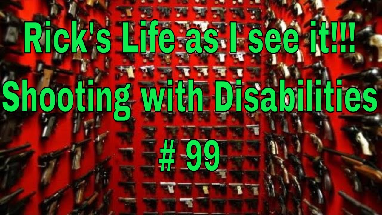 Rick's Life as I see it!!! Shooting with Disabilities # 99