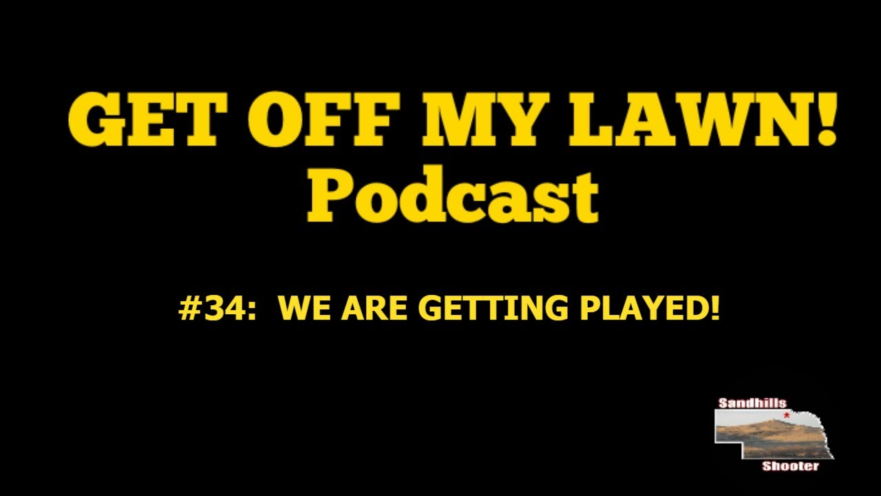 GET OFF MY LAWN! Podcast #34:  WE ARE GETTING PLAYED