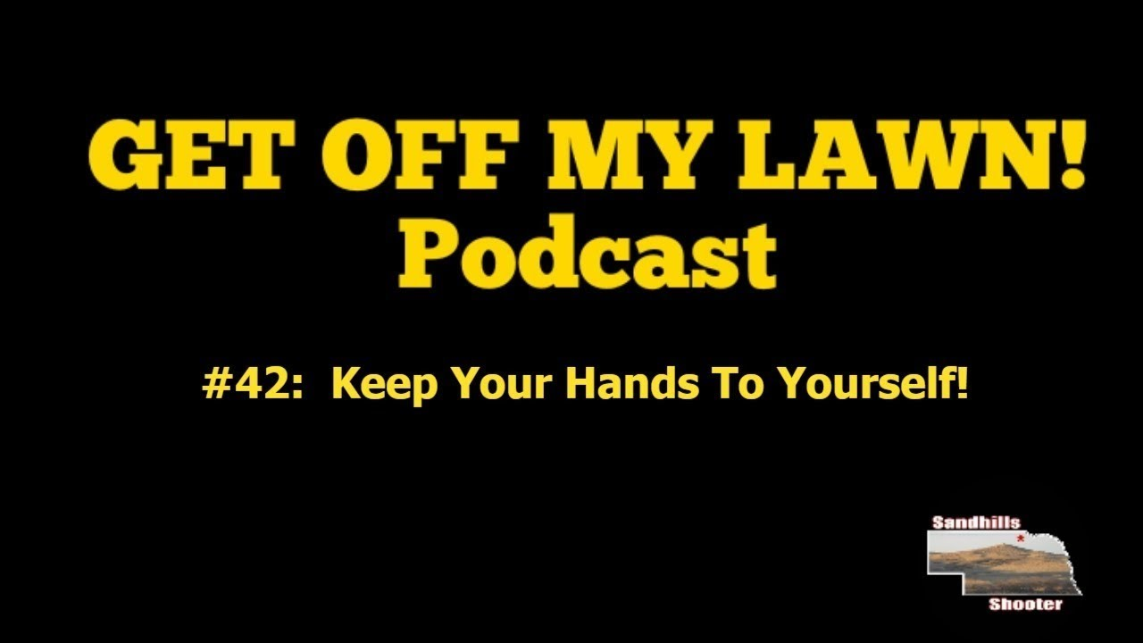 GET OFF MY LAWN! Podcast #042:  Keep Your Hands To Yourself!