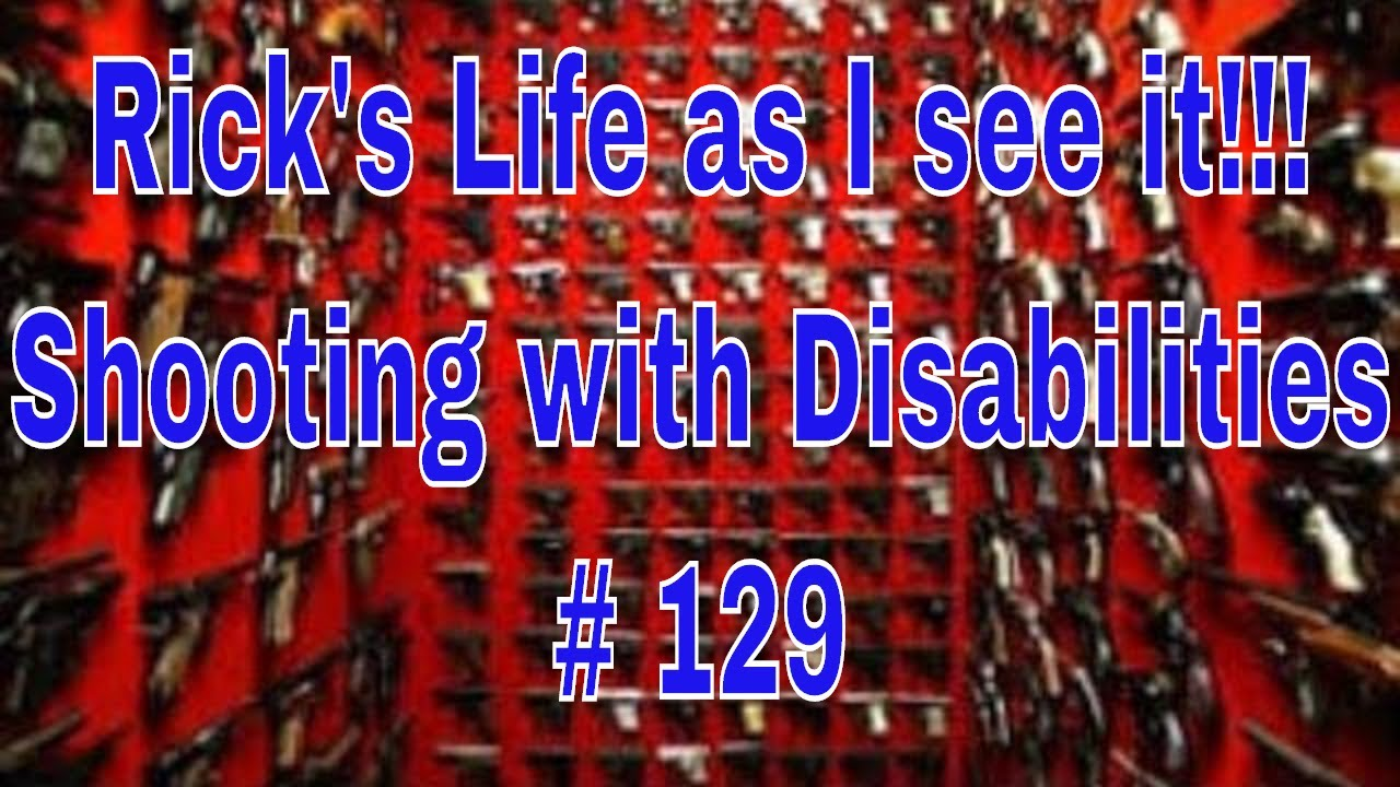 Rick's Life as I see it!!! Shooting with Disabilities # 129...7 pm EST