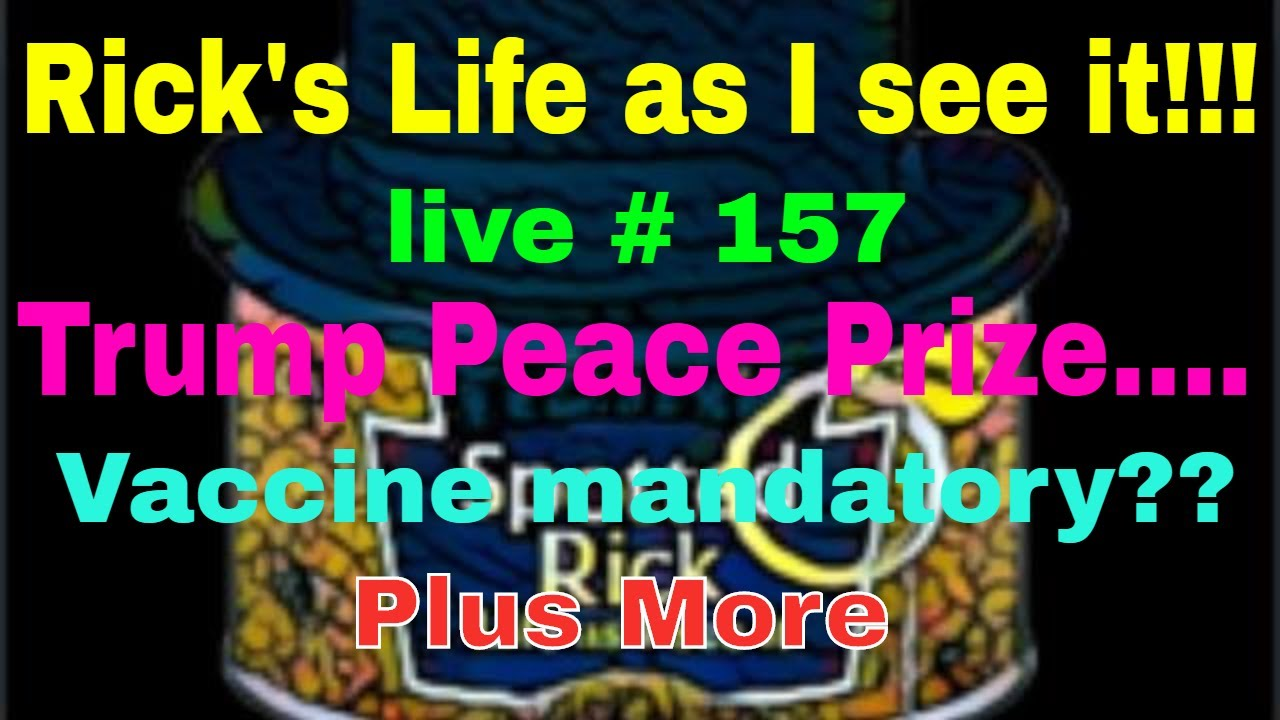 Rick's Life as I see it!!! Live # 157 Trump Peace Prize....Vaccine mandatory?? Plus More...3 pm EST