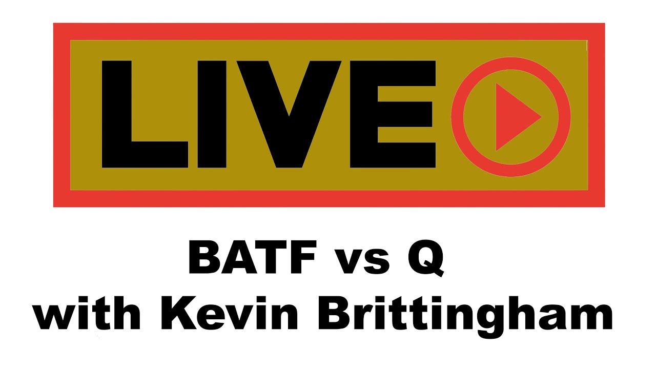 Q vs. BATF - Live with Kevin Brittingham