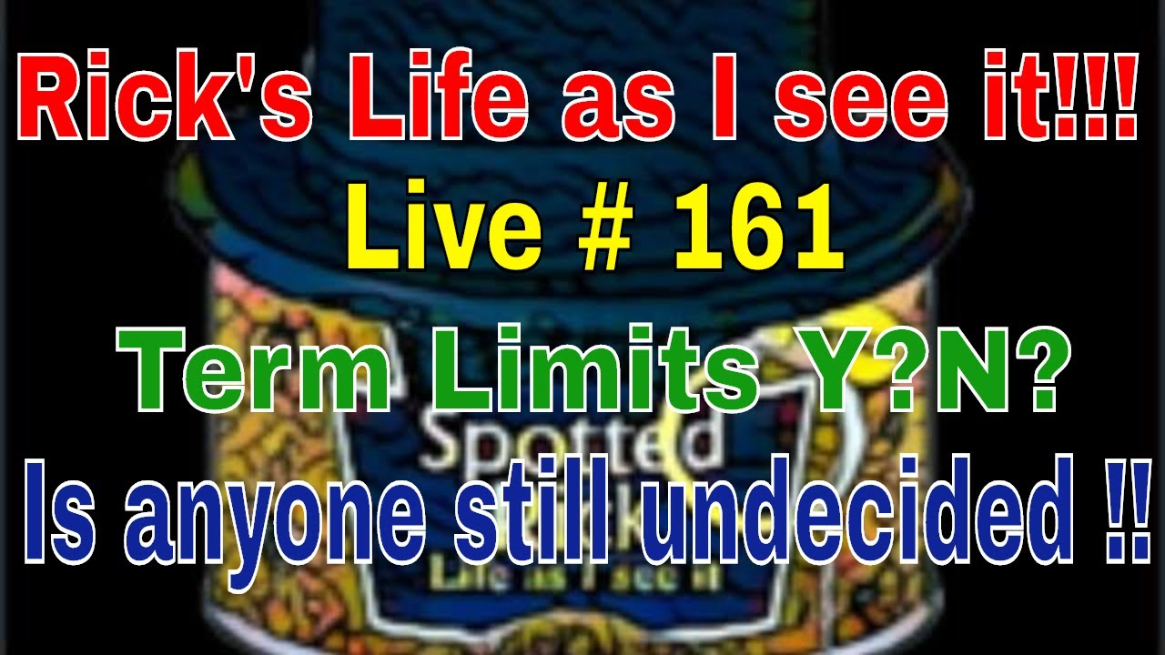 Rick's Life as I see it!!! Live # 161 Term Limits Y?N? Is anyone still undecided !!...3pm EST