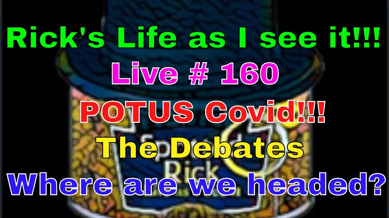 Rick's Life as I see it!!! Live # 160 POTUS Covid!!! The Debates Where are we headed ?...3 pm EST