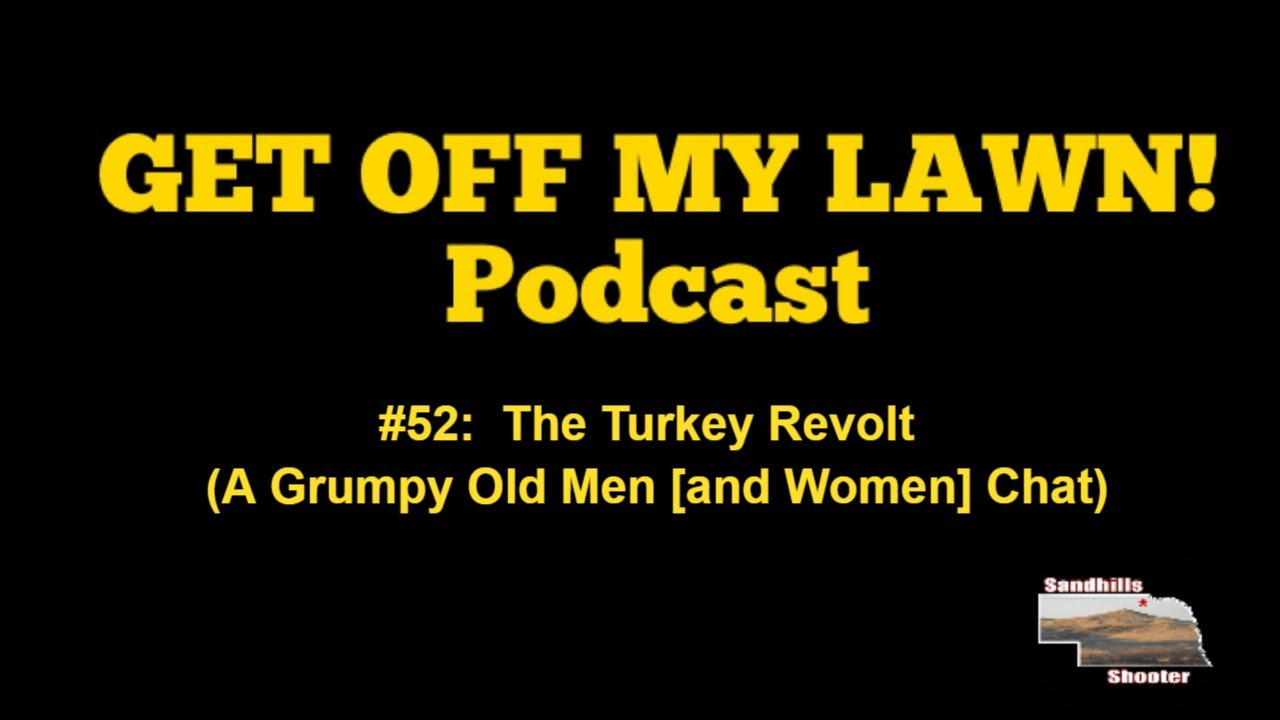 GET OFF MY LAWN! Podcast #052:  The Turkey Revolt (A Grumpy Old Men [and Women] Chat)